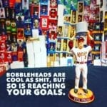 Bobbleheads are cool as shit, but so is reaching your goals.