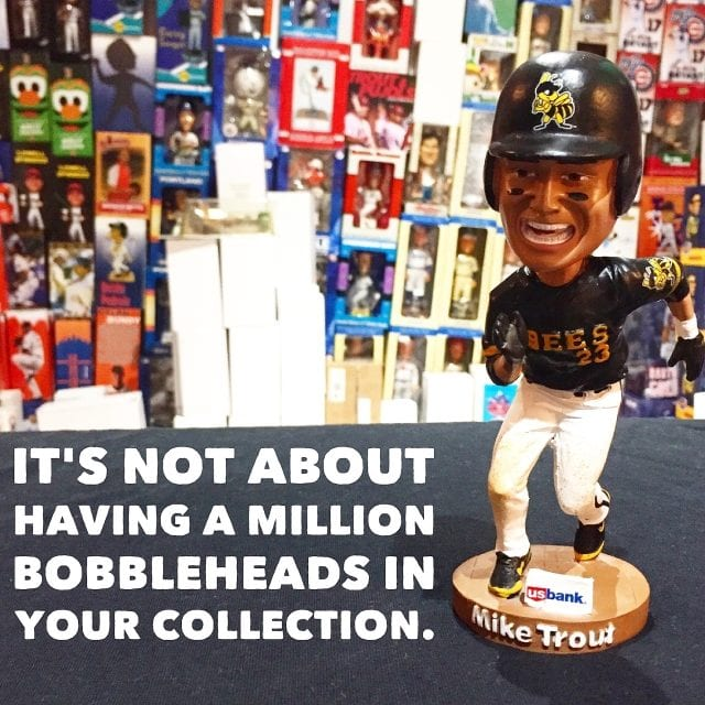 It's not about having a million bobbleheads in your collection