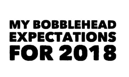 My bobblehead expectations for 2018