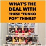 "What's the deal with these ""Funko Pop"" things?"