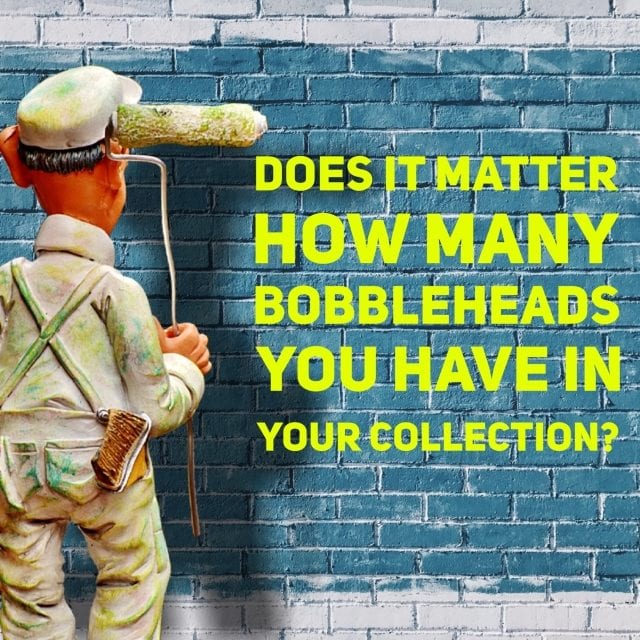 Does it matter how many bobbleheads you have in your collection?