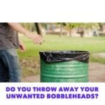 Do you throw your unwanted bobbleheads away?