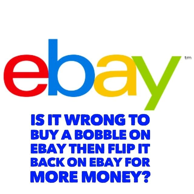 Is it wrong to buy a bobble on Ebay then flip it back on Ebay for more money?